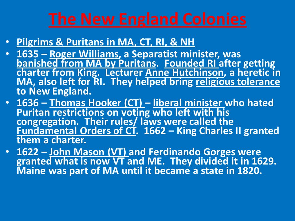 The New England Colonies Pilgrims & Puritans in MA, CT, RI, & NH 1635 – Roger Williams, a Separatist minister, was banished from MA by Puritans.