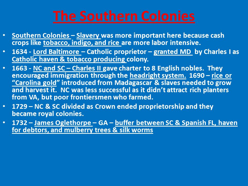 The Southern Colonies Southern Colonies – Slavery was more important here because cash crops like tobacco, indigo, and rice are more labor intensive.