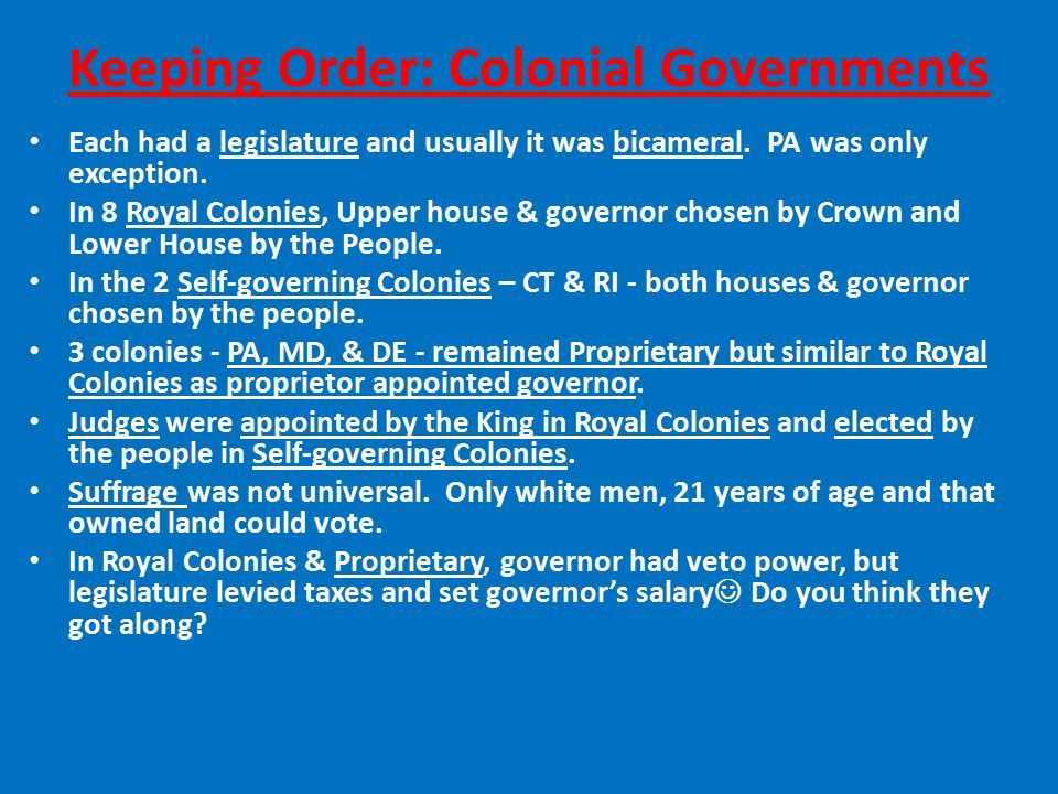 Keeping Order: Colonial Governments Each had a legislature and usually it was bicameral.