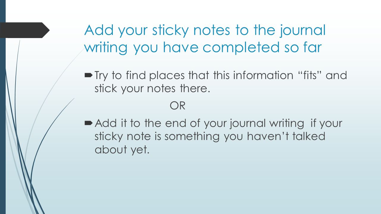 "Add your sticky notes to the journal writing you have completed so far  Try to find places that this information ""fits"" and stick your notes there. O"