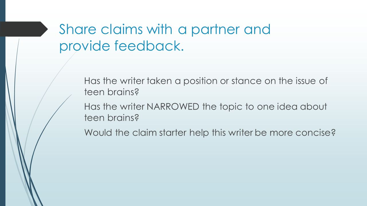 Share claims with a partner and provide feedback. Has the writer taken a position or stance on the issue of teen brains? Has the writer NARROWED the t