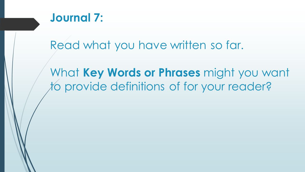Journal 7: Read what you have written so far. What Key Words or Phrases might you want to provide definitions of for your reader?