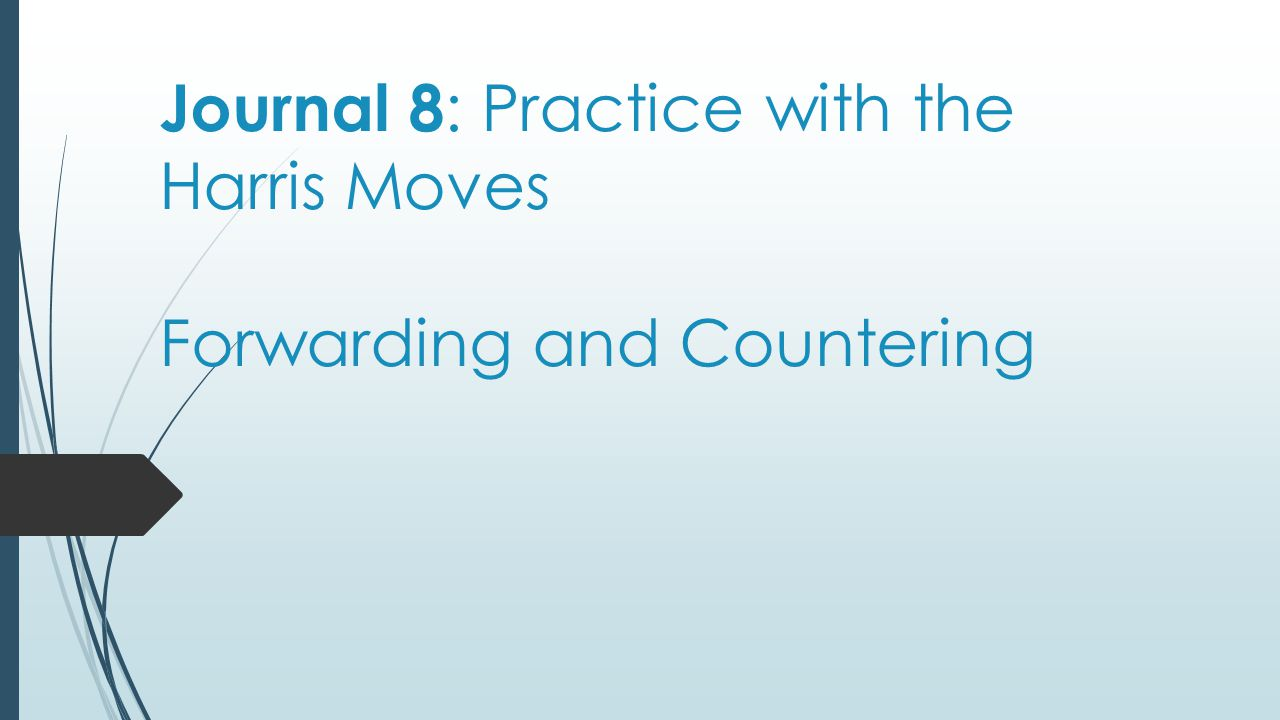 Journal 8 : Practice with the Harris Moves Forwarding and Countering