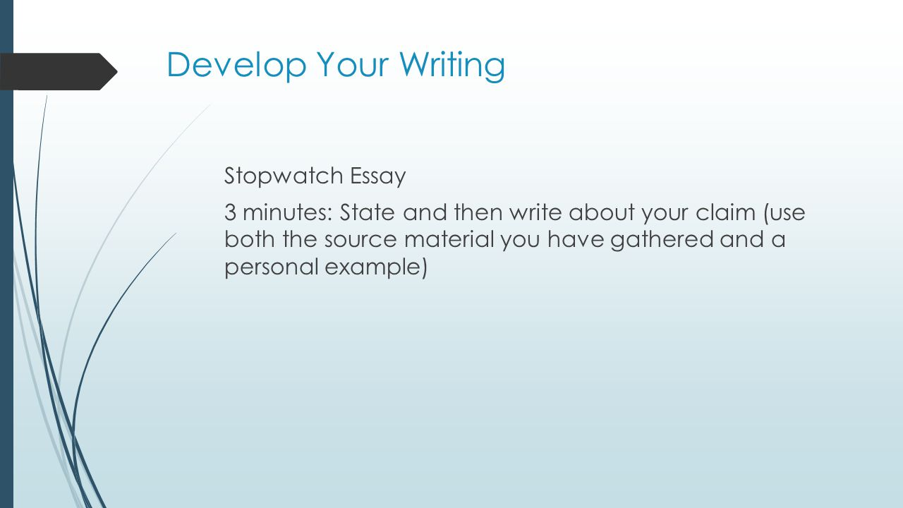 Develop Your Writing Stopwatch Essay 3 minutes: State and then write about your claim (use both the source material you have gathered and a personal e