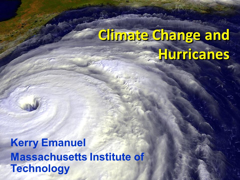 Climate Change and Hurricanes Kerry Emanuel Massachusetts Institute of Technology