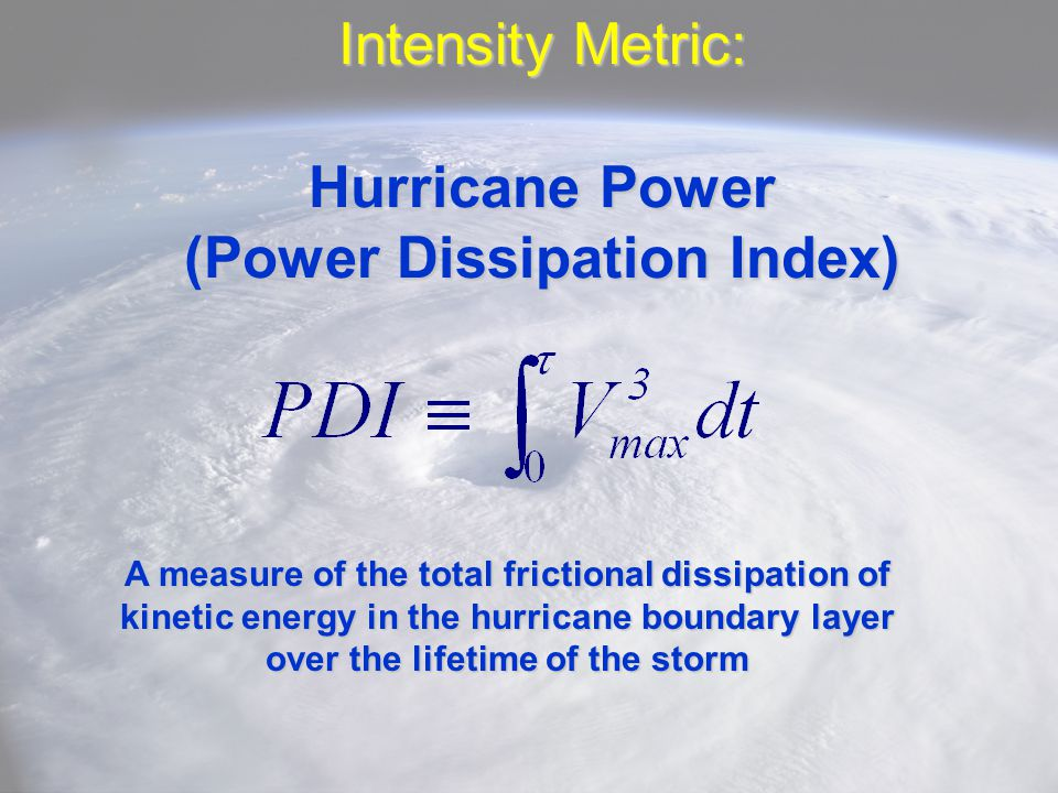 Intensity Metric: Hurricane Power (Power Dissipation Index) A measure of the total frictional dissipation of kinetic energy in the hurricane boundary