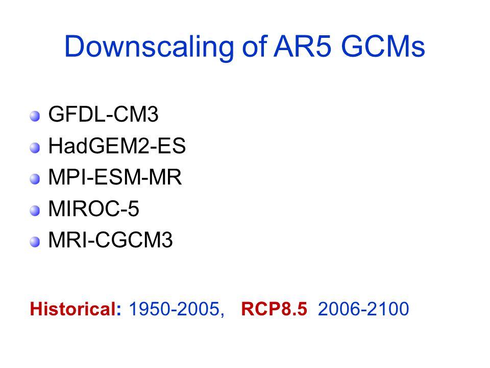 Downscaling of AR5 GCMs GFDL-CM3 HadGEM2-ES MPI-ESM-MR MIROC-5 MRI-CGCM3 Historical: 1950-2005, RCP8.5 2006-2100