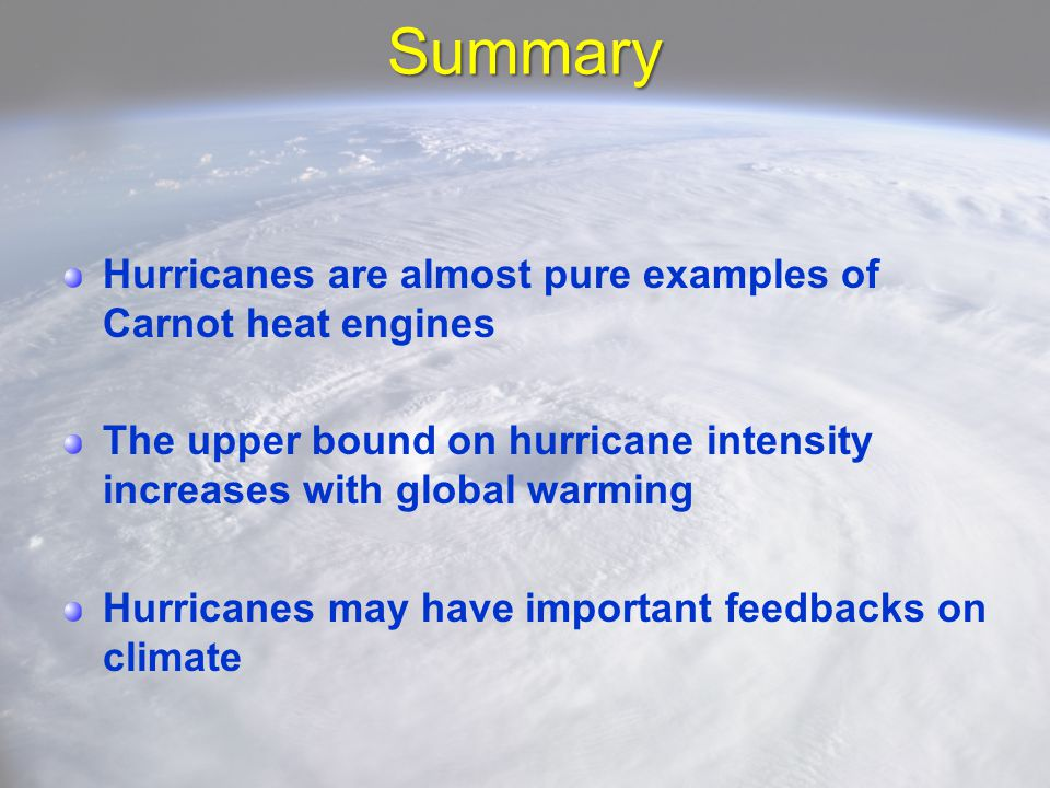 Summary Hurricanes are almost pure examples of Carnot heat engines The upper bound on hurricane intensity increases with global warming Hurricanes may