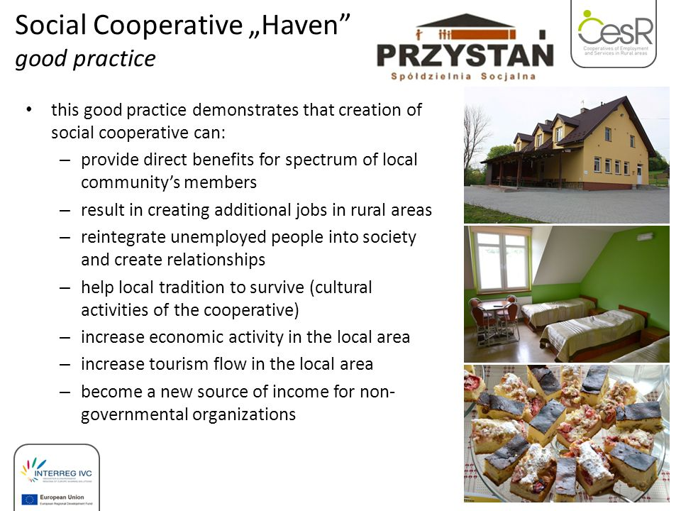 "this good practice demonstrates that creation of social cooperative can: – provide direct benefits for spectrum of local community's members – result in creating additional jobs in rural areas – reintegrate unemployed people into society and create relationships – help local tradition to survive (cultural activities of the cooperative) – increase economic activity in the local area – increase tourism flow in the local area – become a new source of income for non- governmental organizations Social Cooperative ""Haven good practice"