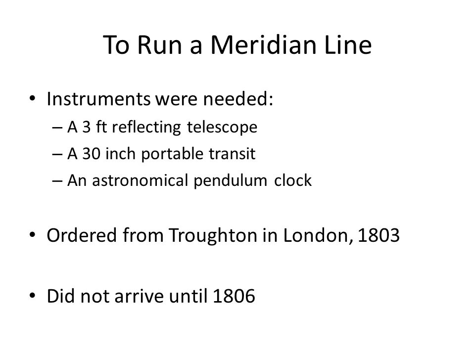 To Run a Meridian Line Instruments were needed: – A 3 ft reflecting telescope – A 30 inch portable transit – An astronomical pendulum clock Ordered from Troughton in London, 1803 Did not arrive until 1806