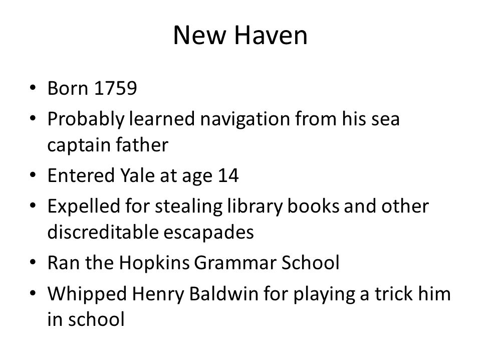 New Haven Born 1759 Probably learned navigation from his sea captain father Entered Yale at age 14 Expelled for stealing library books and other discreditable escapades Ran the Hopkins Grammar School Whipped Henry Baldwin for playing a trick him in school