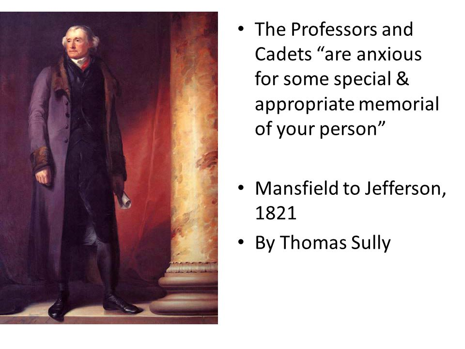 The Professors and Cadets are anxious for some special & appropriate memorial of your person Mansfield to Jefferson, 1821 By Thomas Sully