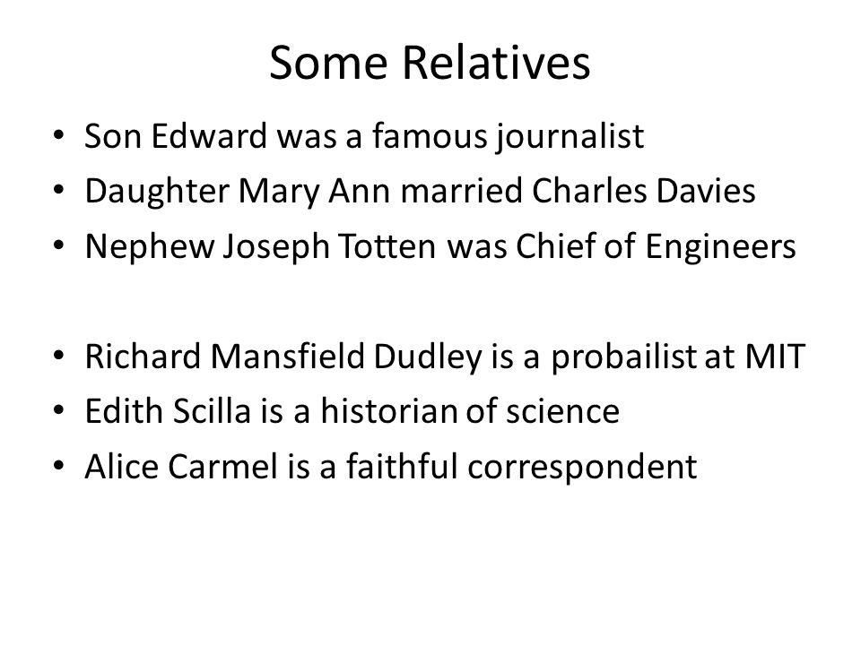 Some Relatives Son Edward was a famous journalist Daughter Mary Ann married Charles Davies Nephew Joseph Totten was Chief of Engineers Richard Mansfield Dudley is a probailist at MIT Edith Scilla is a historian of science Alice Carmel is a faithful correspondent