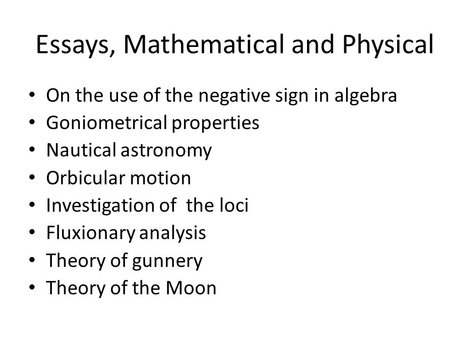 Essays, Mathematical and Physical On the use of the negative sign in algebra Goniometrical properties Nautical astronomy Orbicular motion Investigation of the loci Fluxionary analysis Theory of gunnery Theory of the Moon