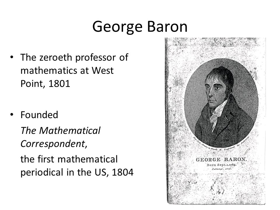 George Baron The zeroeth professor of mathematics at West Point, 1801 Founded The Mathematical Correspondent, the first mathematical periodical in the US, 1804
