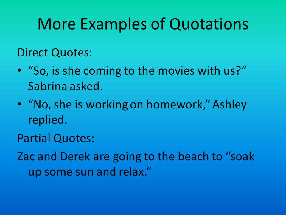 More Examples of Quotations Direct Quotes: So, is she coming to the movies with us Sabrina asked.