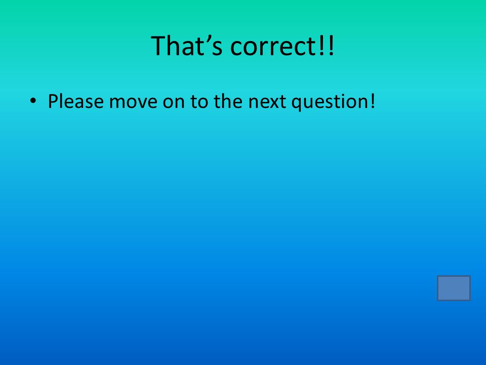 That's correct!! Please move on to the next question!