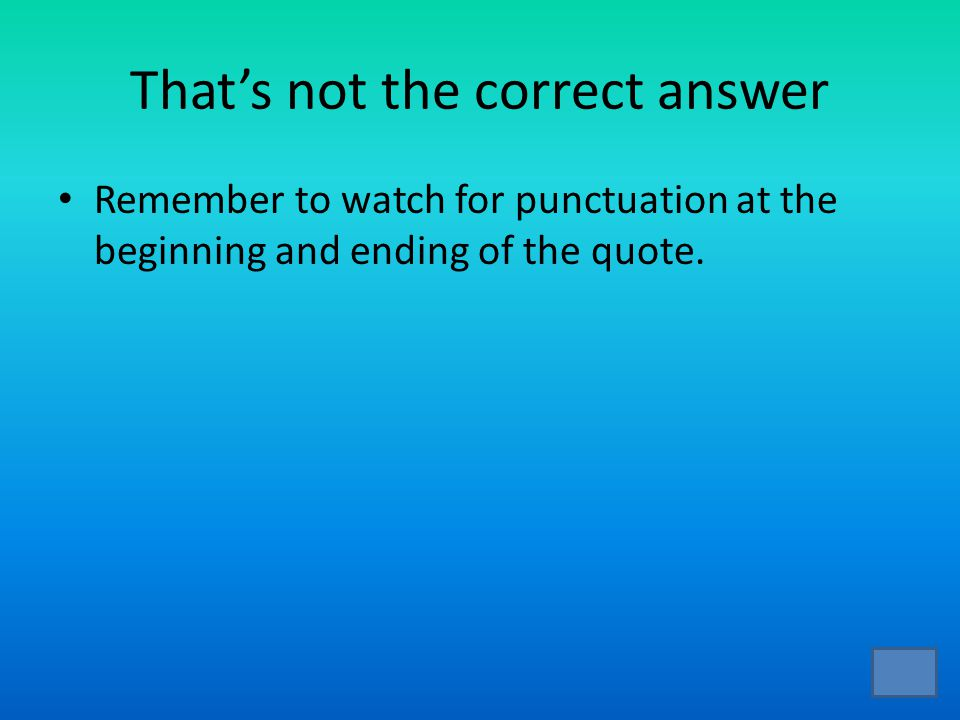 That's not the correct answer Remember to watch for punctuation at the beginning and ending of the quote.