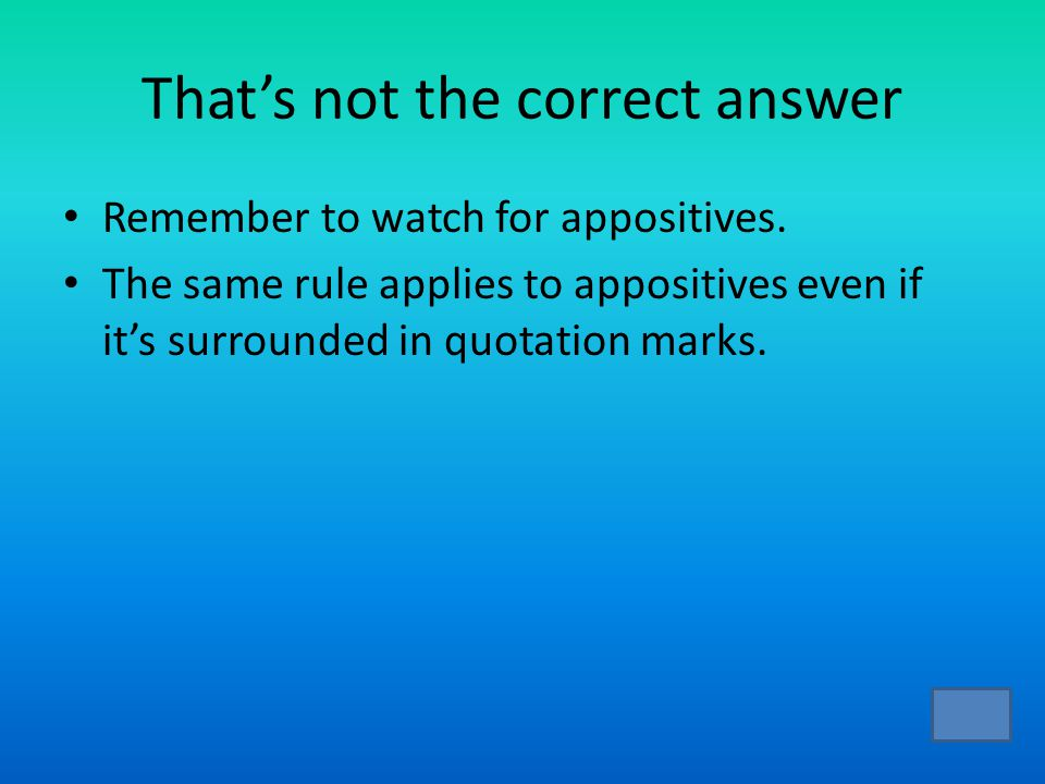 That's not the correct answer Remember to watch for appositives.
