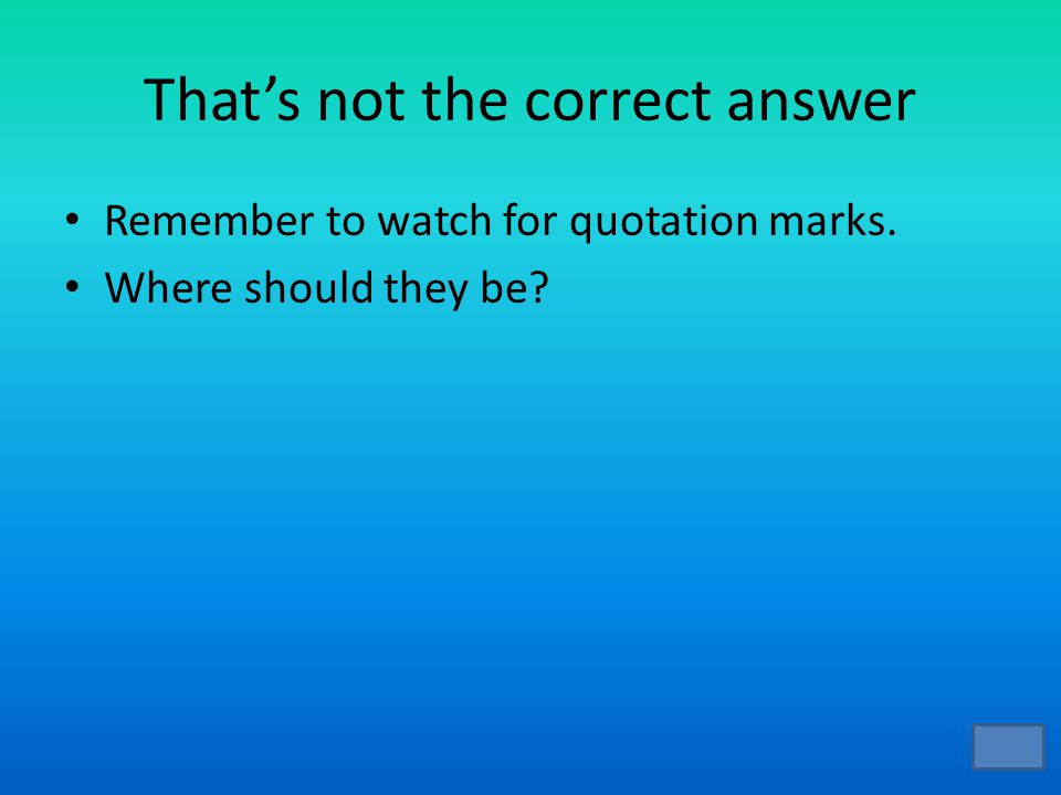 That's not the correct answer Remember to watch for quotation marks. Where should they be