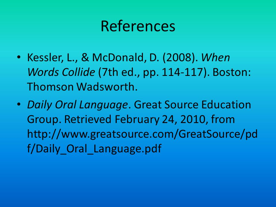 References Kessler, L., & McDonald, D. (2008). When Words Collide (7th ed., pp.