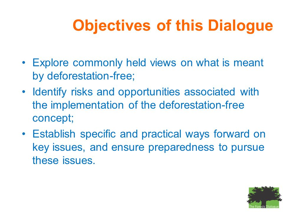 Objectives of this Dialogue Explore commonly held views on what is meant by deforestation-free; Identify risks and opportunities associated with the implementation of the deforestation-free concept; Establish specific and practical ways forward on key issues, and ensure preparedness to pursue these issues.