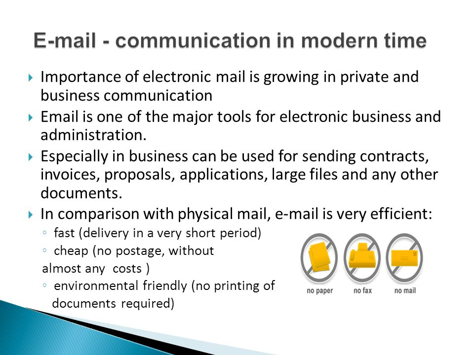  But sending standard email is like sending a postcard written in pencil: ◦ can be easily read by the others (encryption?) ◦ its content can easily be changed (what was the true content?) ◦ Delivery/reception is uncertain (sometimes e-mails are lost, SPAMed…) and can not be proved (the recipient claiming that he/she haven t received it) ◦ was it really the sender who send it to me (authentication?)  Although very efficient, in most cases e-mail can not be proof of a transaction nor it would be valid as an evidience in the court.