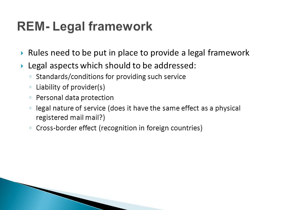  Rules need to be put in place to provide a legal framework  Legal aspects which should to be addressed: ◦ Standards/conditions for providing such service ◦ Liability of provider(s) ◦ Personal data protection ◦ legal nature of service (does it have the same effect as a physical registered mail mail ) ◦ Cross-border effect (recognition in foreign countries)