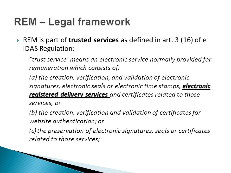""" REM is part of trusted services as defined in art. 3 (16) of e IDAS Regulation: """"trust service' means an electronic service normally provided for re"""