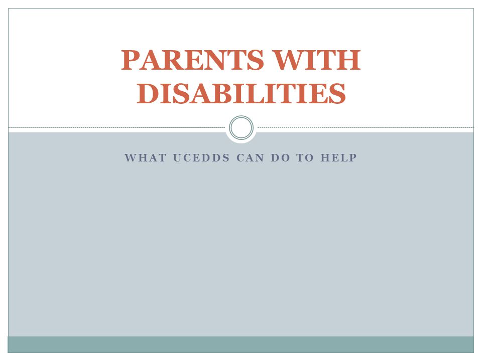 WHAT UCEDDS CAN DO TO HELP PARENTS WITH DISABILITIES
