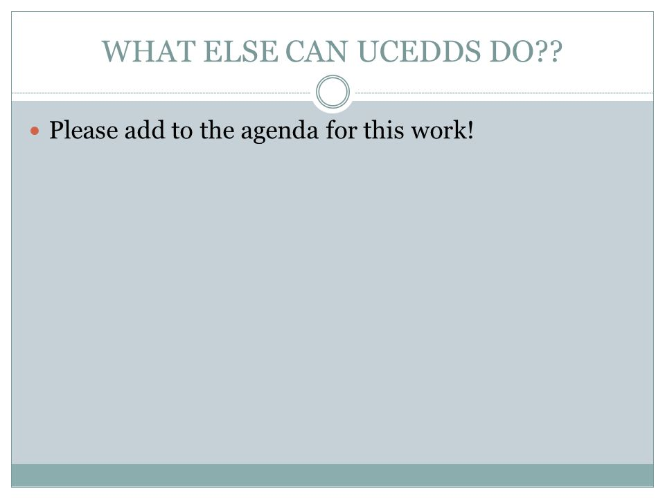 WHAT ELSE CAN UCEDDS DO Please add to the agenda for this work!