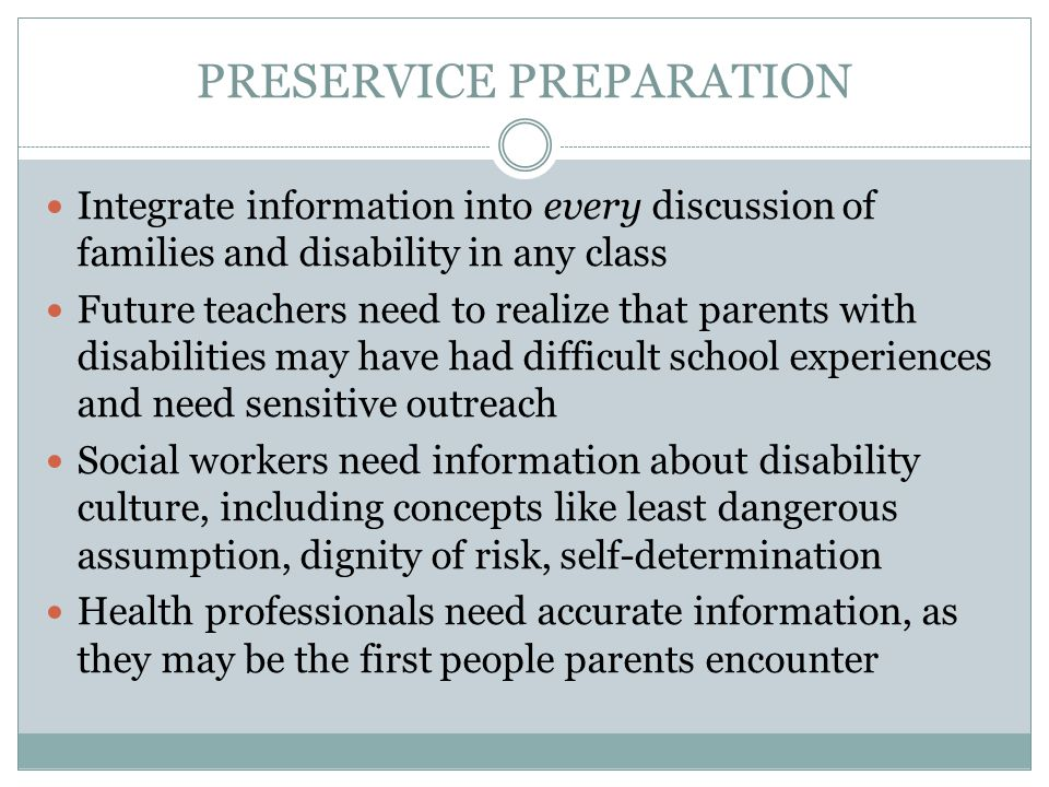 PRESERVICE PREPARATION Integrate information into every discussion of families and disability in any class Future teachers need to realize that parents with disabilities may have had difficult school experiences and need sensitive outreach Social workers need information about disability culture, including concepts like least dangerous assumption, dignity of risk, self-determination Health professionals need accurate information, as they may be the first people parents encounter