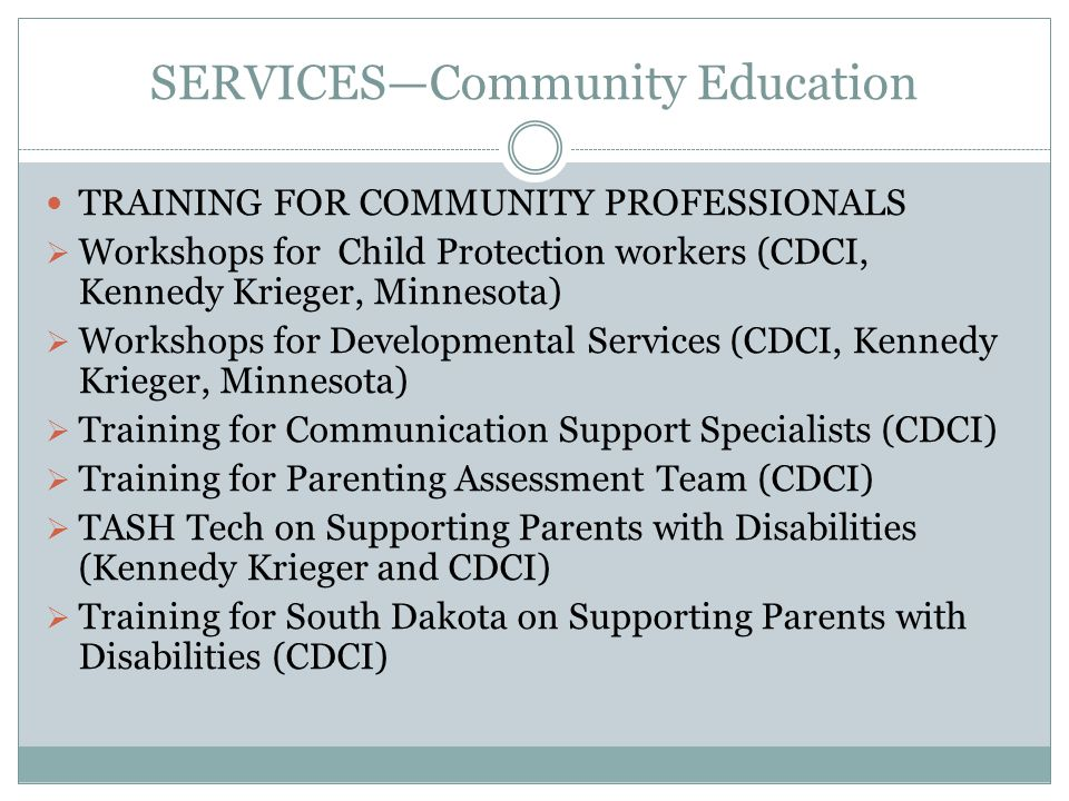 SERVICES—Community Education TRAINING FOR COMMUNITY PROFESSIONALS  Workshops for Child Protection workers (CDCI, Kennedy Krieger, Minnesota)  Workshops for Developmental Services (CDCI, Kennedy Krieger, Minnesota)  Training for Communication Support Specialists (CDCI)  Training for Parenting Assessment Team (CDCI)  TASH Tech on Supporting Parents with Disabilities (Kennedy Krieger and CDCI)  Training for South Dakota on Supporting Parents with Disabilities (CDCI)