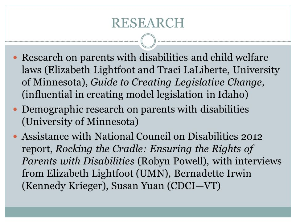 RESEARCH Research on parents with disabilities and child welfare laws (Elizabeth Lightfoot and Traci LaLiberte, University of Minnesota), Guide to Creating Legislative Change, (influential in creating model legislation in Idaho) Demographic research on parents with disabilities (University of Minnesota) Assistance with National Council on Disabilities 2012 report, Rocking the Cradle: Ensuring the Rights of Parents with Disabilities (Robyn Powell), with interviews from Elizabeth Lightfoot (UMN), Bernadette Irwin (Kennedy Krieger), Susan Yuan (CDCI—VT)
