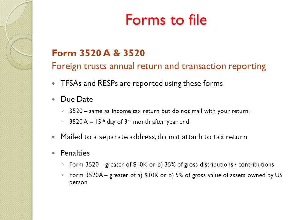 Form 3520 A & 3520 Foreign trusts annual return and transaction reporting TFSAs and RESPs are reported using these forms Due Date ◦ 3520 – same as inc