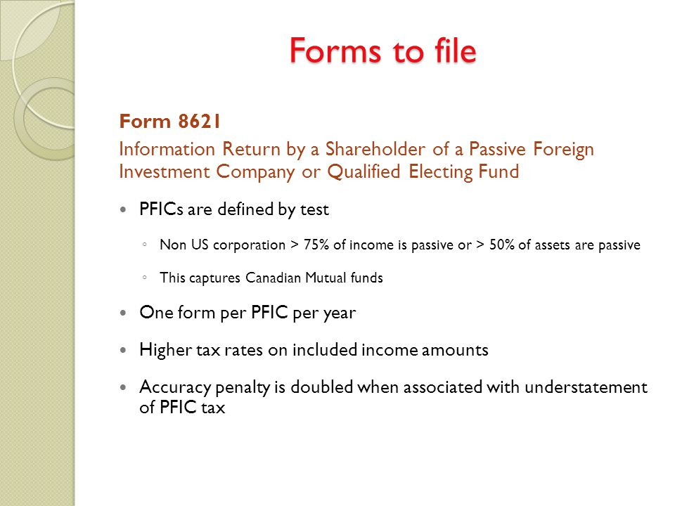 Form 8621 Information Return by a Shareholder of a Passive Foreign Investment Company or Qualified Electing Fund PFICs are defined by test ◦ Non US co