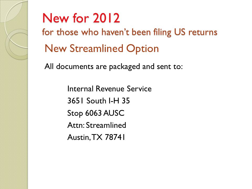 New Streamlined Option All documents are packaged and sent to: Internal Revenue Service 3651 South I-H 35 Stop 6063 AUSC Attn: Streamlined Austin, TX