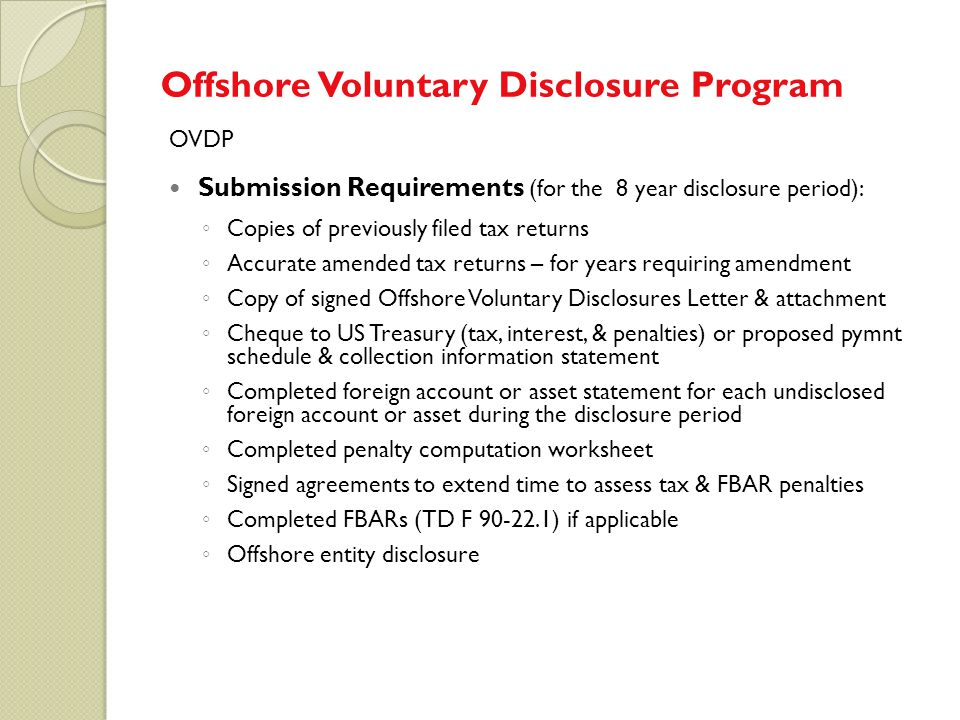 OVDP Submission Requirements (for the 8 year disclosure period): ◦ Copies of previously filed tax returns ◦ Accurate amended tax returns – for years r