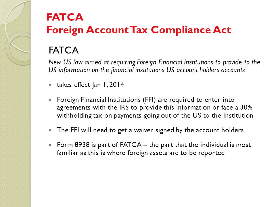 FATCA Foreign Account Tax Compliance Act FATCA New US law aimed at requiring Foreign Financial Institutions to provide to the US information on the fi