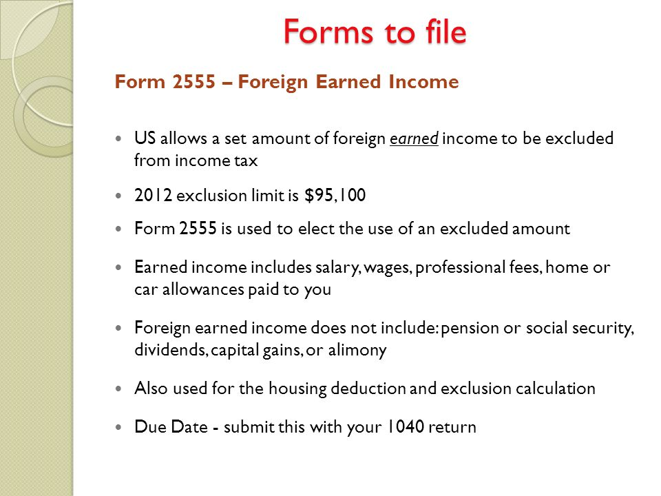 Forms to file Form 2555 – Foreign Earned Income US allows a set amount of foreign earned income to be excluded from income tax 2012 exclusion limit is