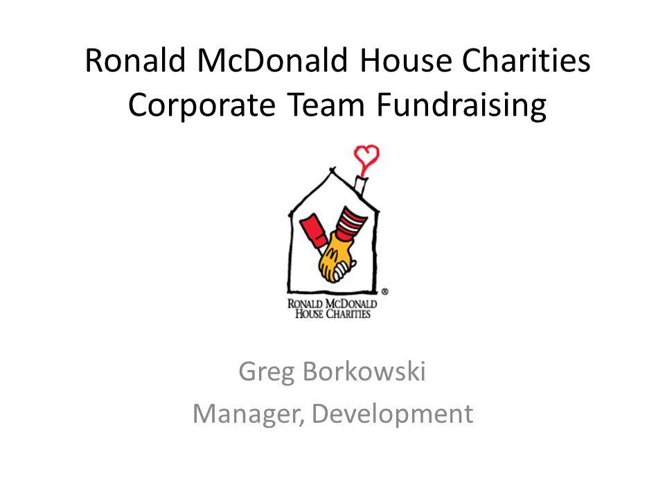 Ronald McDonald House Charities Corporate Team Fundraising Greg Borkowski Manager, Development