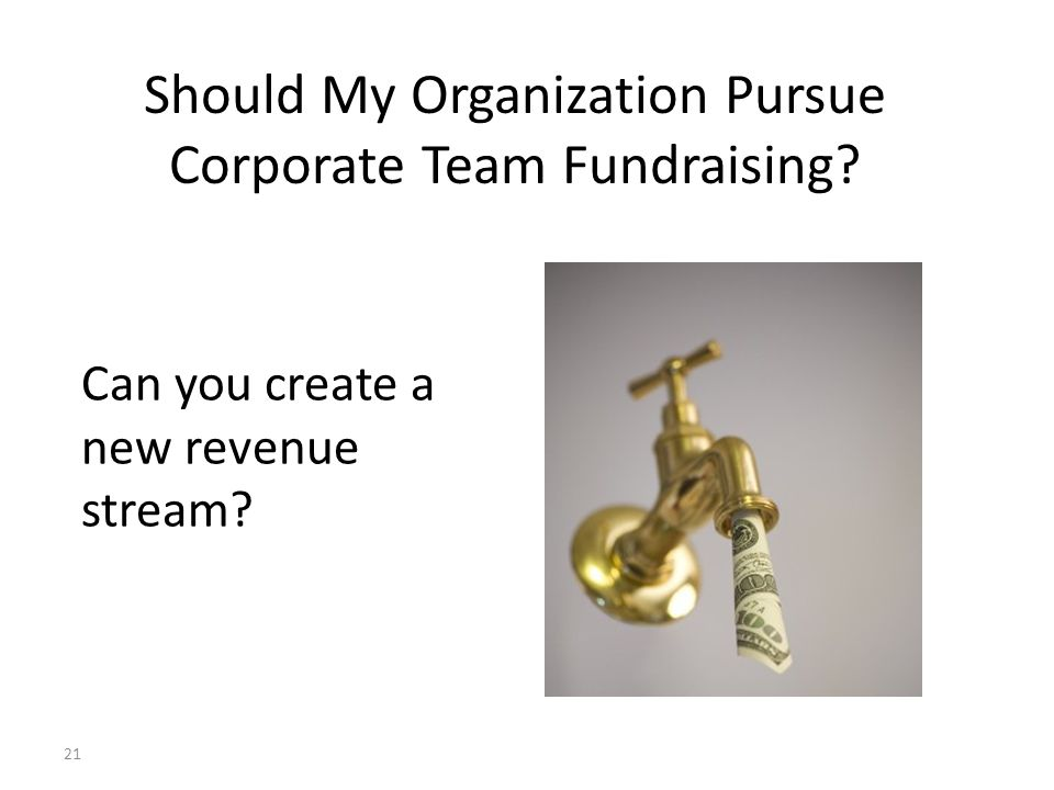 Can you create a new revenue stream? 21 Should My Organization Pursue Corporate Team Fundraising?