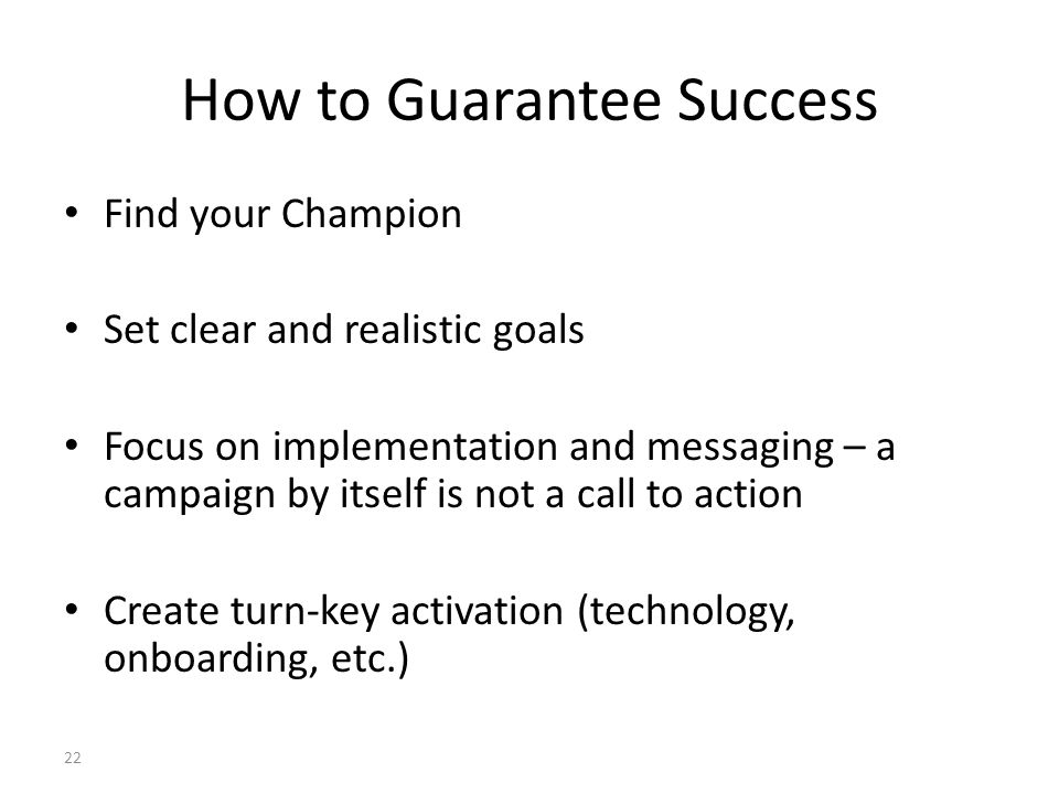How to Guarantee Success Find your Champion Set clear and realistic goals Focus on implementation and messaging – a campaign by itself is not a call t