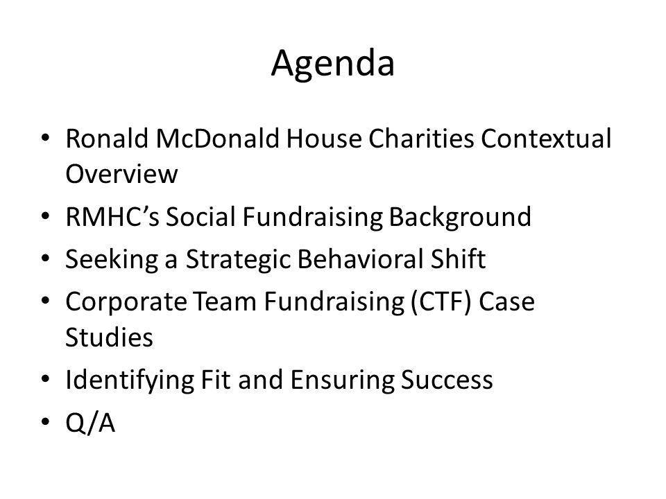 Agenda Ronald McDonald House Charities Contextual Overview RMHC's Social Fundraising Background Seeking a Strategic Behavioral Shift Corporate Team Fundraising (CTF) Case Studies Identifying Fit and Ensuring Success Q/A