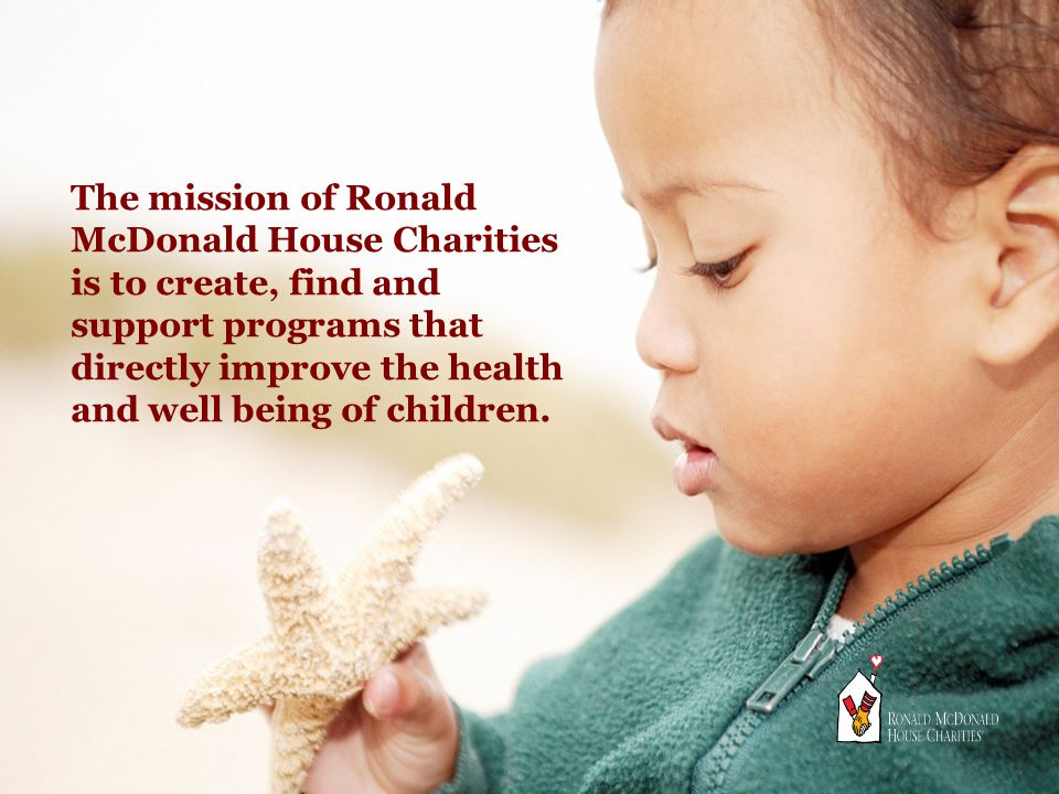 The mission of Ronald McDonald House Charities is to create, find and support programs that directly improve the health and well being of children.