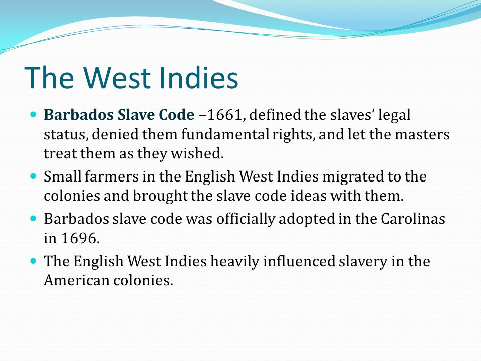 The West Indies Barbados Slave Code –1661, defined the slaves' legal status, denied them fundamental rights, and let the masters treat them as they wi