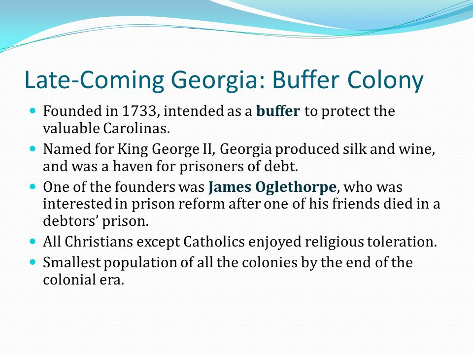Late-Coming Georgia: Buffer Colony Founded in 1733, intended as a buffer to protect the valuable Carolinas. Named for King George II, Georgia produced