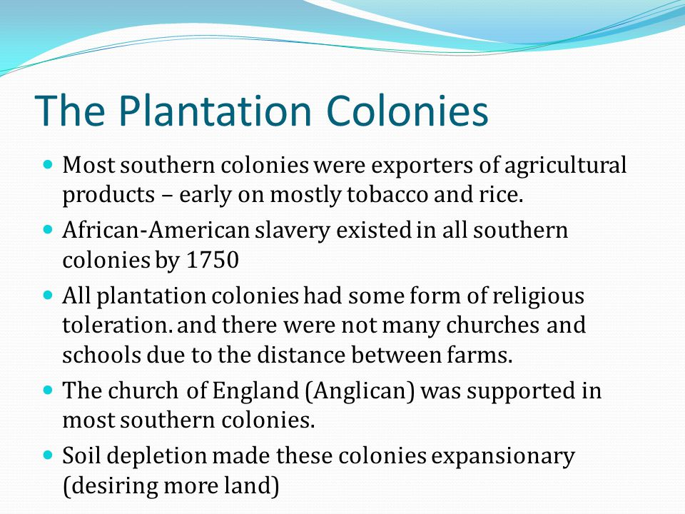 The Plantation Colonies Most southern colonies were exporters of agricultural products – early on mostly tobacco and rice. African-American slavery ex