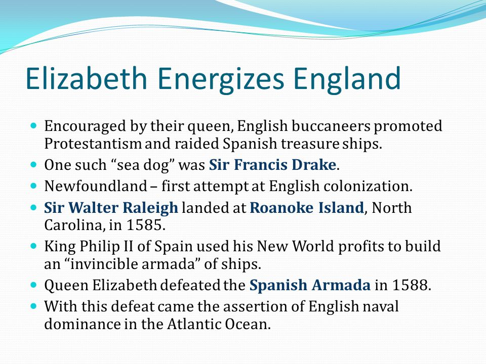 "Elizabeth Energizes England Encouraged by their queen, English buccaneers promoted Protestantism and raided Spanish treasure ships. One such ""sea dog"""