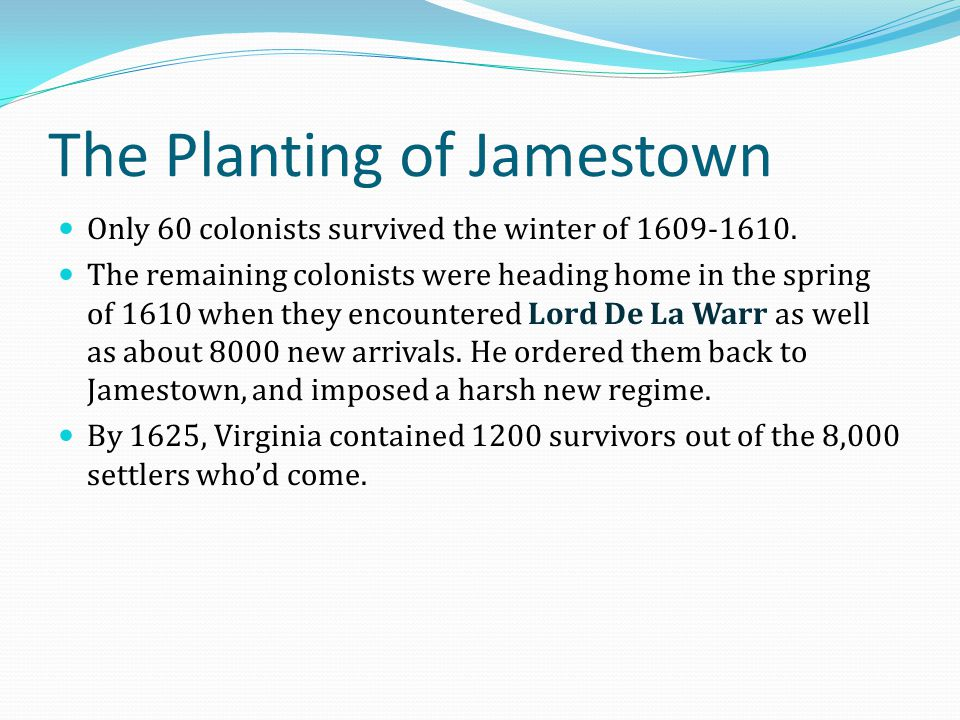 The Planting of Jamestown Only 60 colonists survived the winter of 1609-1610. The remaining colonists were heading home in the spring of 1610 when the